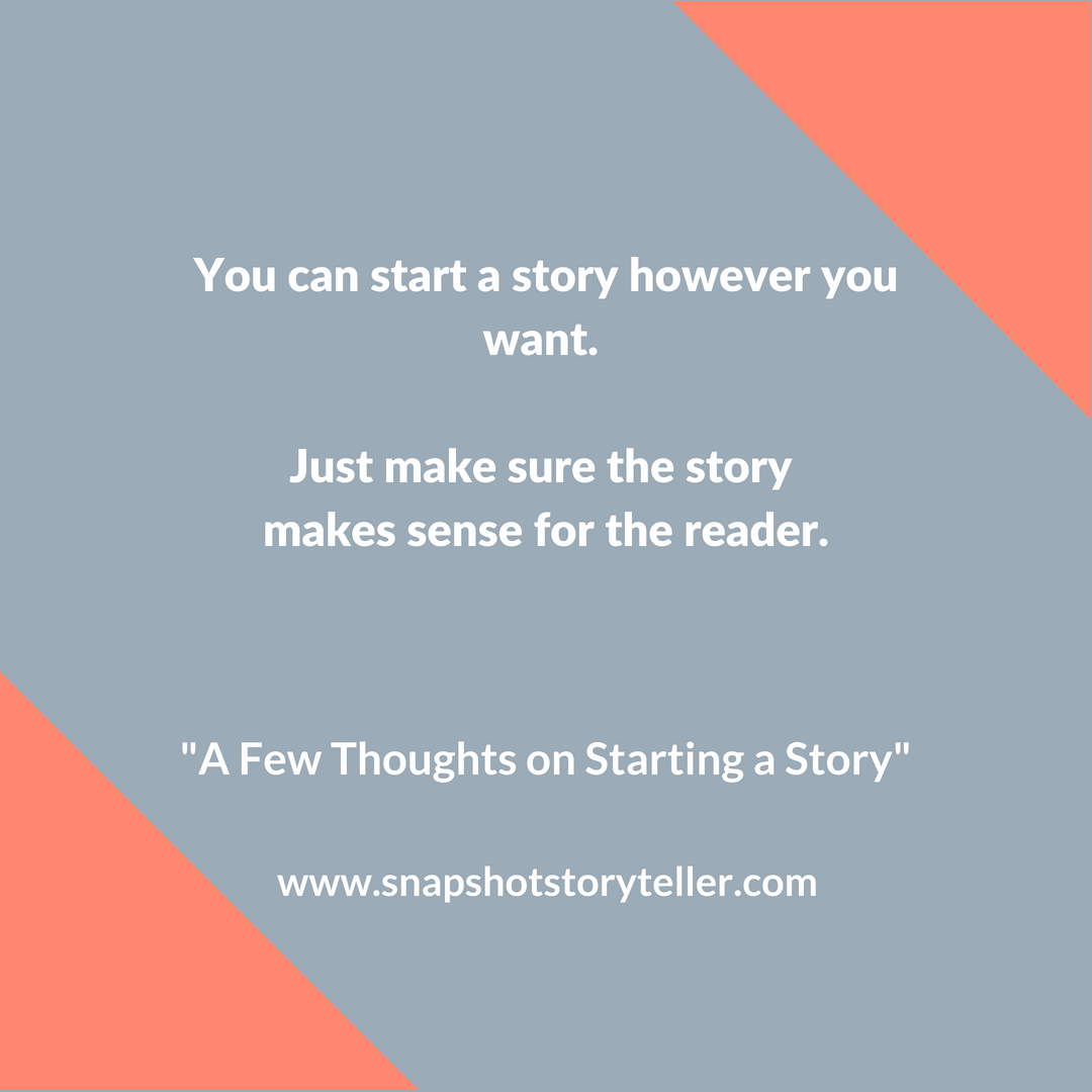 Snapshot Storyteller: A Few Thoughts on Starting a Story -- There are several ways to start a story. Have fun with them. Most importantly, make sure the story makes sense. | www.snapshotstoryteller.com #amwriting #snapshotstoryteller #creativestoryteller #creative #storyteller #creativewriter #IWrite #WriteOn