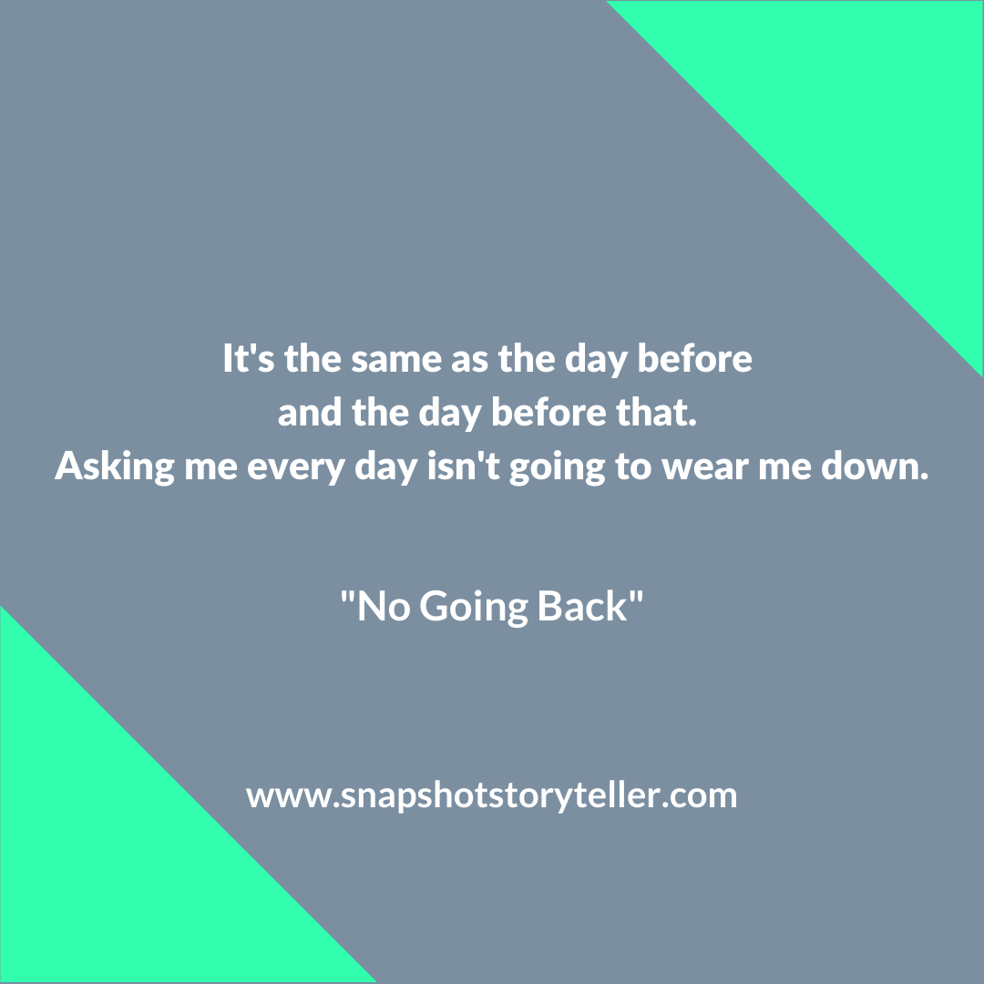 Snapshot Storyteller | No Going Back | www.snapshotstoryteller.com | #amwriting #SnapshotStoryteller #creativestoryteller #creative #storyteller #creativewriter #IWrite #WriteOn #writersofinstagram#shortstory #shortstories