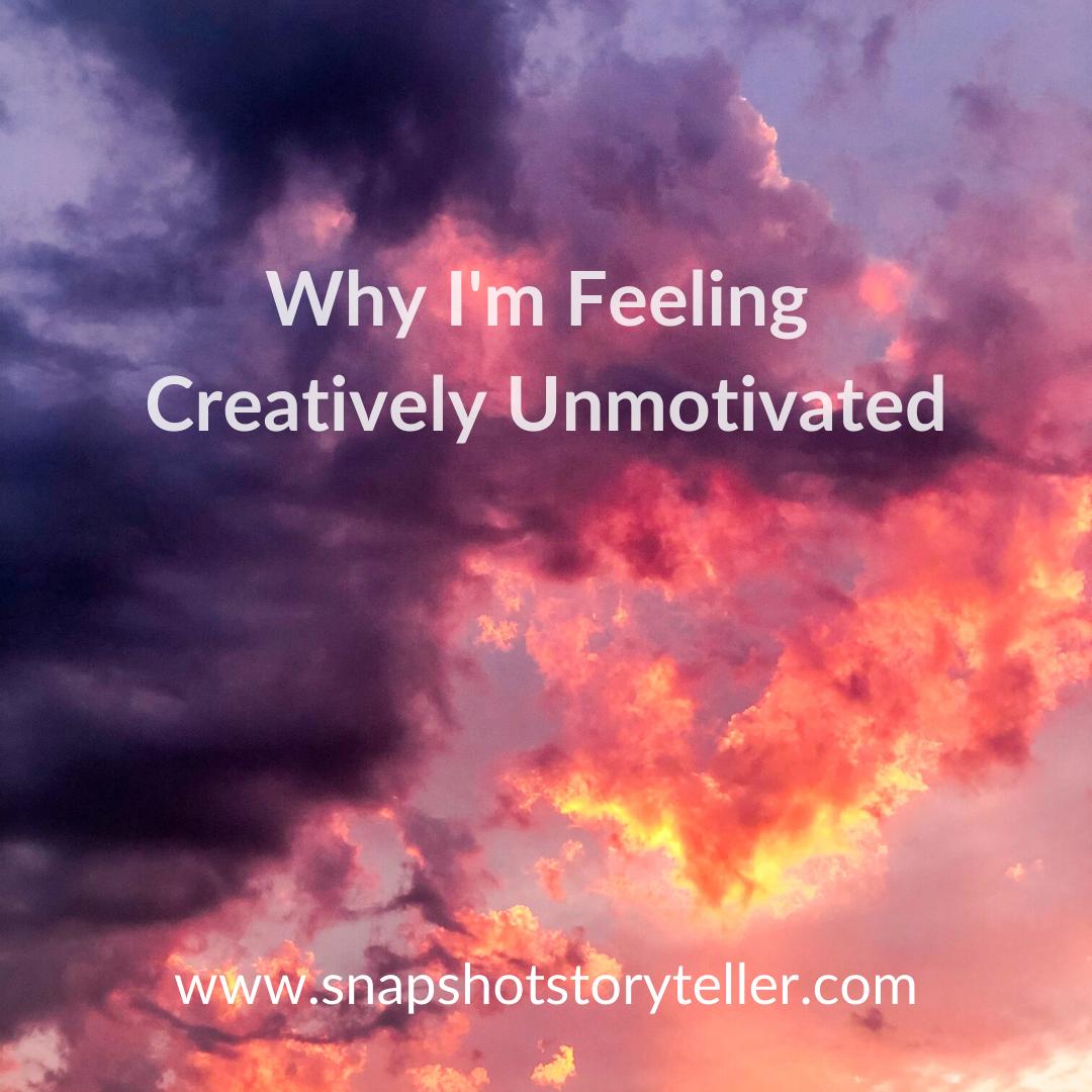 Snapshot Storyteller | Why I'm Feeling Creatively Unmotivated | www.snapshotstoryteller.com | #amwriting #SnapshotStoryteller #creativestoryteller #creative #storyteller #creativewriter #IWrite #WriteOn #writersofinstagram