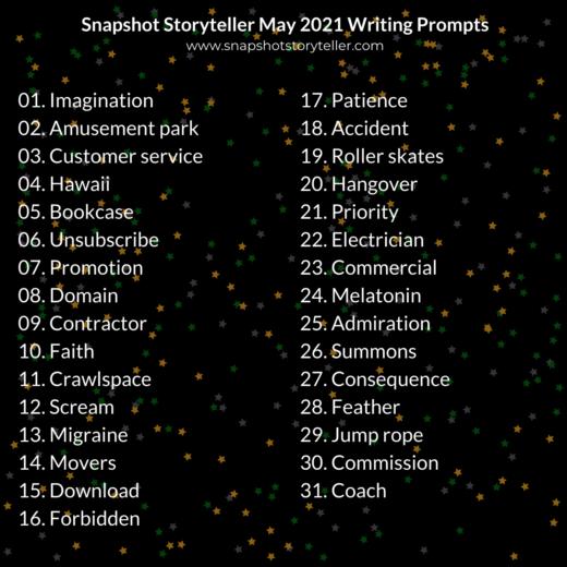 Snapshot Storyteller   May 2021 Writing Prompts   www.snapshotstoryteller.com   #amwriting #SnapshotStoryteller #creativestoryteller #creative #storyteller #creativewriter #IWrite #WriteOn #writersofinstagram #storytellersofinstagram #writingprompt #writingprompts #writingpromptsdaily #writingpromptsforfun